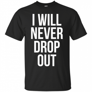 I Will Never Drop Out T-shirt T-Shirt & Hoodie